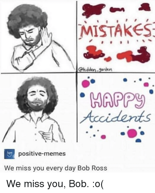 Memes, Bob Ross, and Mistakes: MISTAKES  Chidden.garden  HAPP  positive-memes  We miss you every day Bob Ross We miss you, Bob. :o(