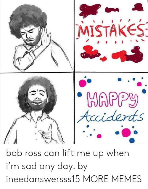 any day: MISTAKES  MAPP  fcci derts bob ross can lift me up when i'm sad any day. by ineedanswersss15 MORE MEMES