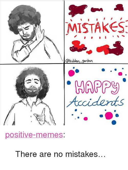 """No Mistakes: MISTAKES  Ohidden-9arden  HAPPy  Acci dents <p><a href=""""https://positive-memes.tumblr.com/post/170963551595/there-are-no-mistakes"""" class=""""tumblr_blog"""" target=""""_blank"""">positive-memes</a>:</p> <blockquote><p>There are no mistakes…</p></blockquote>"""