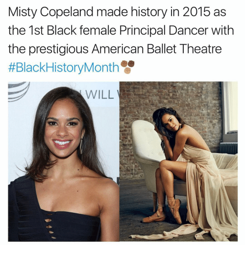 Femal: Misty Copeland made history in 2015 as  the 1st Black female Principal Dancer with  the prestigious American Ballet Theatre  #Black HistoryMonth  WILL