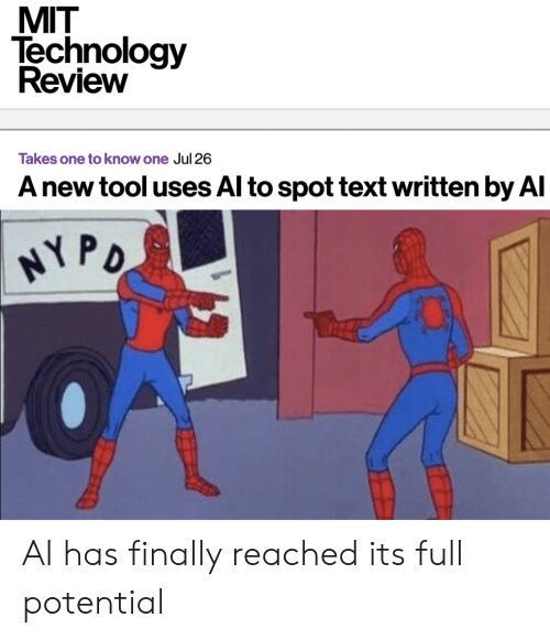 mit: MIT  Technology  Review  Takes one to know one Jul 26  A new tool uses Al to spot text written by Al  HY PO AI has finally reached its full potential