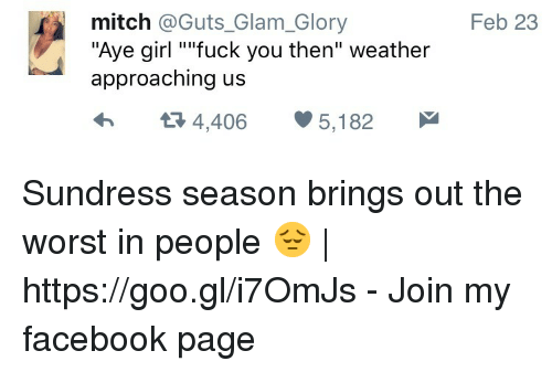"""Sundress Season: mitch @Guts_Glam_Glory  """"Aye girl """"ifuck you then"""" weather  approaching us  Feb 23  4,406 5,182 Sundress season brings out the worst in people 😔   https://goo.gl/i7OmJs - Join my facebook page"""