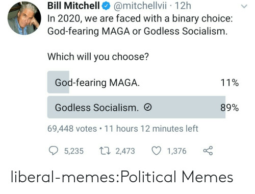 liberal: @mitchellvii 12h  In 2020, we are faced with a binary choice:  God-fearing MAGA or Godless Socialism  Bill Mitchell  Which will you choose?  God-fearing MAGA  11%  Godless Socialism.  89%  69,448 votes 11 hours 12 minutes left  L 2,473  5,235  1,376 liberal-memes:Political Memes