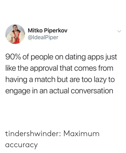 Engage: Mitko Piperkov  @ldealPiper  90% of people on dating apps just  like the approval that comes from  having a match but are too lazy to  engage in an actual conversation tindershwinder:  Maximum accuracy