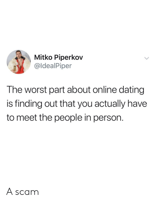 Dating, Online Dating, and The Worst: Mitko Piperkov  @ldealPiper  The worst part about online dating  is finding out that you actually have  to meet the people in person. A scam