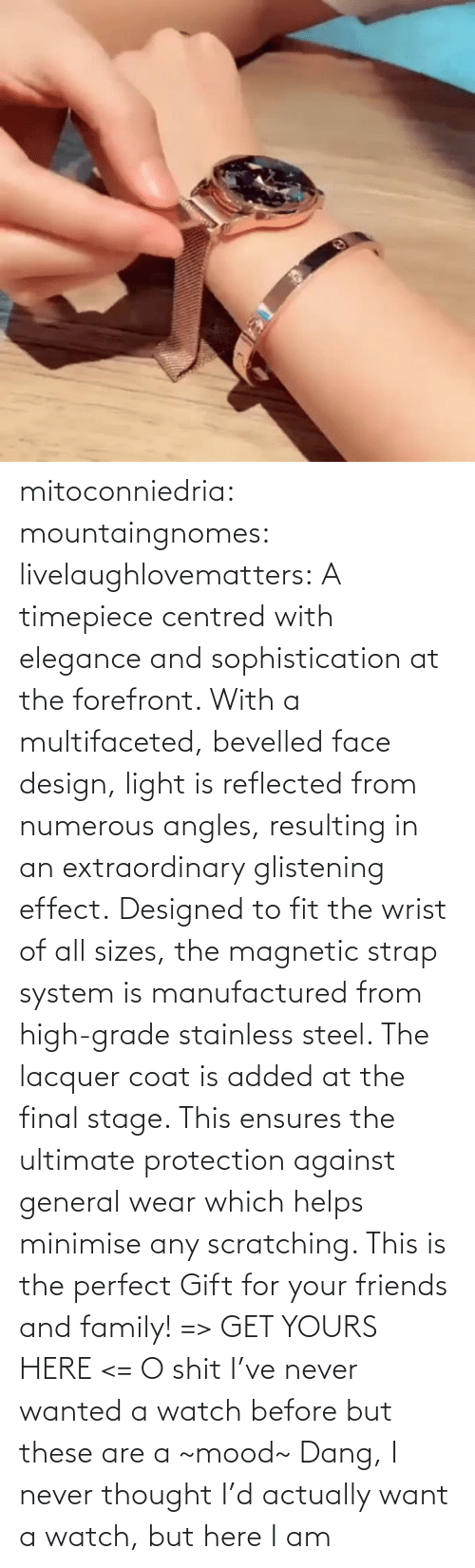 amp: mitoconniedria: mountaingnomes:   livelaughlovematters:  A timepiece centred with elegance and sophistication at the forefront. With a multifaceted, bevelled face design, light is reflected from numerous angles, resulting in an extraordinary glistening effect. Designed to fit the wrist of all sizes, the magnetic strap system is manufactured from high-grade stainless steel. The lacquer coat is added at the final stage. This ensures the ultimate protection against general wear which helps minimise any scratching. This is the perfect Gift for your friends and family! => GET YOURS HERE <=  O shit I've never wanted a watch before but these are a ~mood~    Dang, I never thought I'd actually want a watch, but here I am