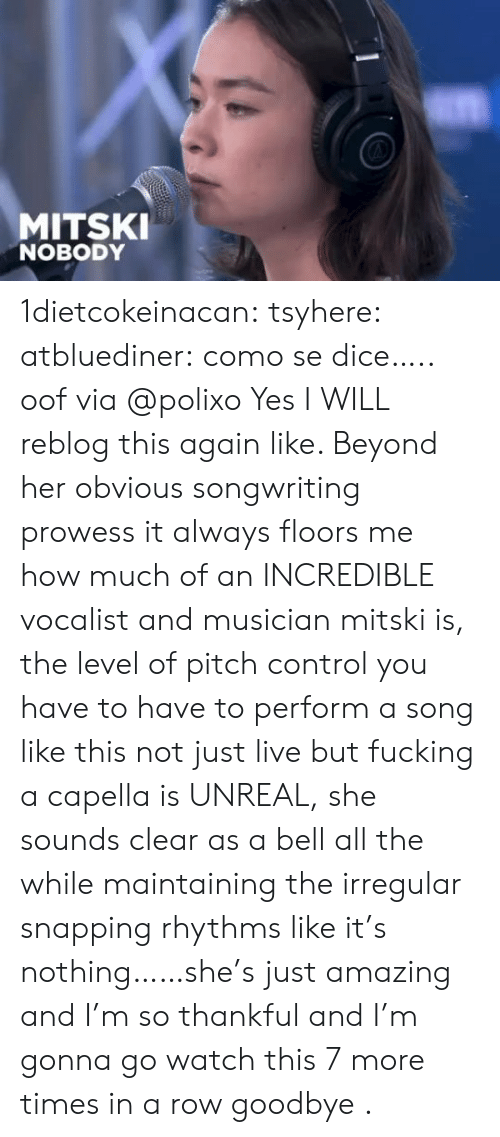 Dice: MITSKI  NOBODY 1dietcokeinacan: tsyhere:  atbluediner: como se dice….. oof via @polixo   Yes I WILL reblog this again like. Beyond her obvious songwriting prowess it always floors me how much of an INCREDIBLE vocalist and musician mitski is, the level of pitch control you have to have to perform a song like this not just live but fucking a capella is UNREAL, she sounds clear as a bell all the while maintaining the irregular snapping rhythms like it's nothing……she's just amazing and I'm so thankful and I'm gonna go watch this 7 more times in a row goodbye .