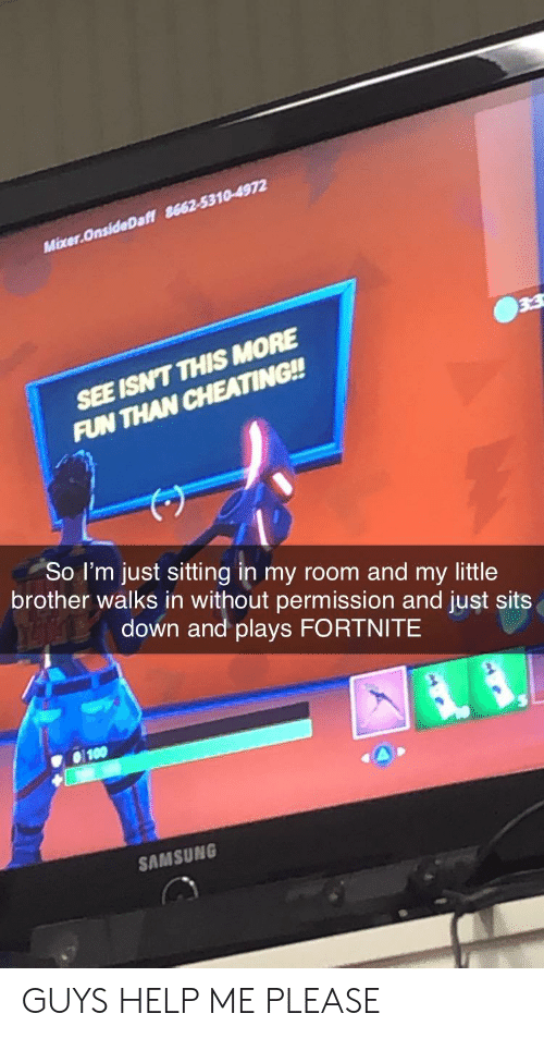 Cheating, Help, and Samsung: Mixer.OnsideDaff 8662-5310-4972  SEE ISN'T THIS MORE  FUN THAN CHEATING!!  So I'm just sitting in my room and my little  brother walks in without permission and just sits  down and plays FORTNITE  SAMSUNG GUYS HELP ME PLEASE