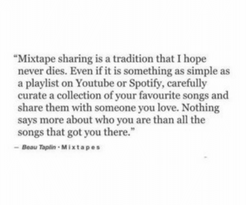 "Love, Mixtapes, and youtube.com: ""Mixtape sharing is a tradition that I hope  never dies. Even if it is something as simple as  a playlist on Youtube or Spotify, carefully  curate a collection of your favourite songs and  share them with someone you love. Nothing  says more about who you are than all the  songs that got you there.""  Beau Tapin Mixtapes"