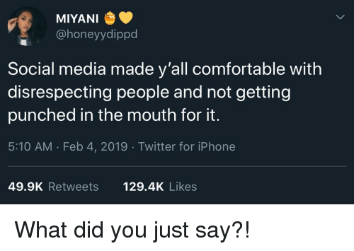 Comfortable, Iphone, and Social Media: MIYANI  @honeyydippd  Social media made y'all comfortable with  disrespecting people and not getting  punched in the mouth for it.  5:10 AM . Feb 4, 2019 Twitter for iPhone  49.9K Retweets  129.4K Likes What did you just say?!