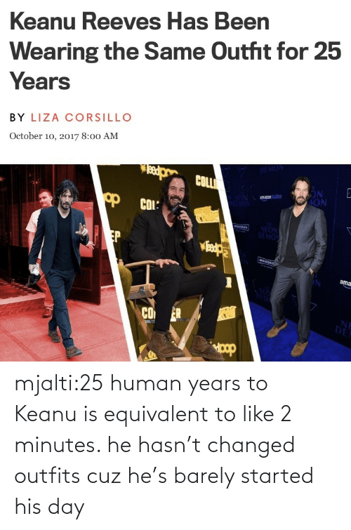 day: mjalti:25 human years to Keanu is equivalent to like 2 minutes. he hasn't changed outfits cuz he's barely started his day