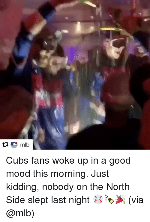 Cubs Fans: mlb Cubs fans woke up in a good mood this morning. Just kidding, nobody on the North Side slept last night ⚾️🍾🎉 (via @mlb)