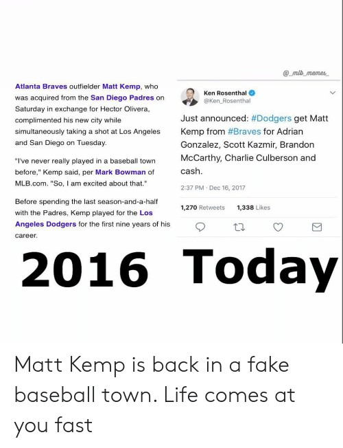 """kemp: @ mlb memes  Atlanta Braves outfielder Matt Kemp, who  was acquired from the San Diego Padres on  Saturday in exchange for Hector Olivera,  complimented his new city while  simultaneously taking a shot at Los Angeles  and San Diego on Tuesday  Ken Rosenthal  @Ken_Rosenthal  Just announced: #Dodgers get Matt  Kemp from #Braves for Adrian  Gonzalez, Scott Kazmir, Brandon  McCarthy, Charlie Culberson and  cash  2:37 PM Dec 16, 2017  """"I've never really played in a baseball town  before,"""" Kemp said, per Mark Bowman of  MLB.com. """"So, I am excited about that.""""  Before spending the last season-and-a-half  with the Padres, Kemp played for the Los  Angeles Dodgers for the first nine years of his  1,270 Retweets  1,338 Likes  career  016 Toda Matt Kemp is back in a fake baseball town. Life comes at you fast"""