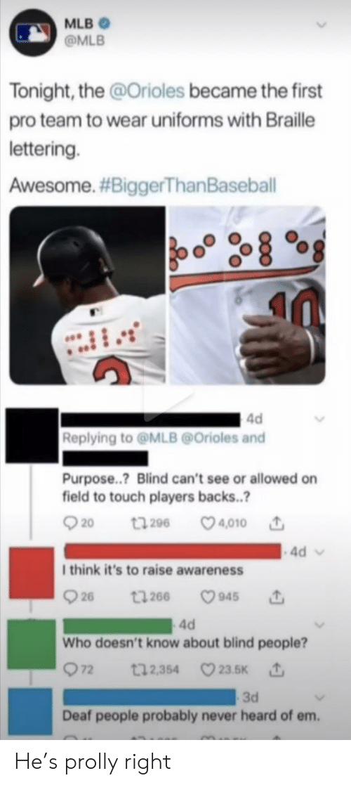Raise: MLB  @MLB  Tonight, the @Orioles became the first  pro team to wear uniforms with Braille  lettering.  Awesome. #BiggerThan Baseball  4d  Replying to@MLB@Orioles and  Purpose..? Blind can't see or allowed on  field to touch players backs..?  t296 4010  20  4d  I think it's to raise awareness  26  945  t266  4d  Who doesn't know about blind people?  72  t12,354 23.5K  3d  Deaf people probably never heard of em. He's prolly right