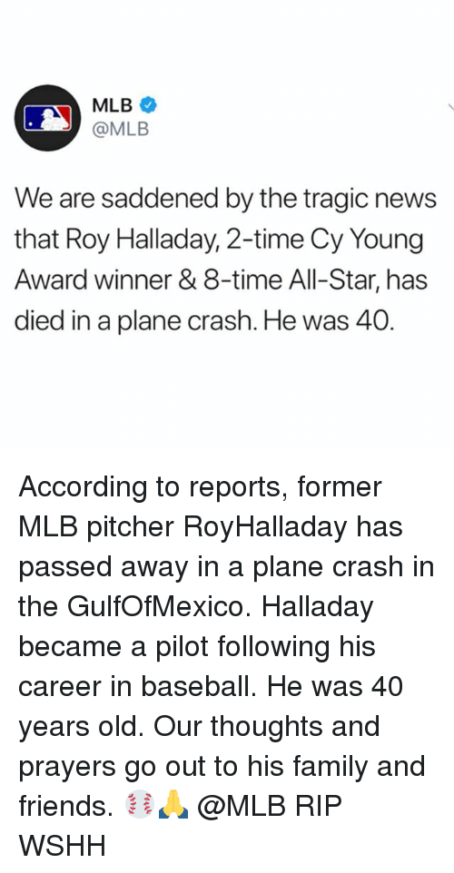 Plane Crash: MLB  @MLB  We are saddened by the tragic news  that Roy Halladay, 2-time Cy Young  Award winner & 8-time All-Star, has  died in a plane crash. He was 40 According to reports, former MLB pitcher RoyHalladay has passed away in a plane crash in the GulfOfMexico. Halladay became a pilot following his career in baseball. He was 40 years old. Our thoughts and prayers go out to his family and friends. ⚾️🙏 @MLB RIP WSHH