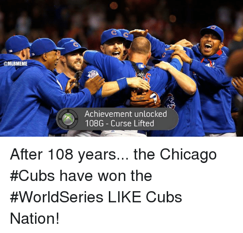 Achievment Unlocked: @MLBMEME  Achievement unlocked  108G Curse Lifted After 108 years... the Chicago #Cubs have won the #WorldSeries  LIKE Cubs Nation!