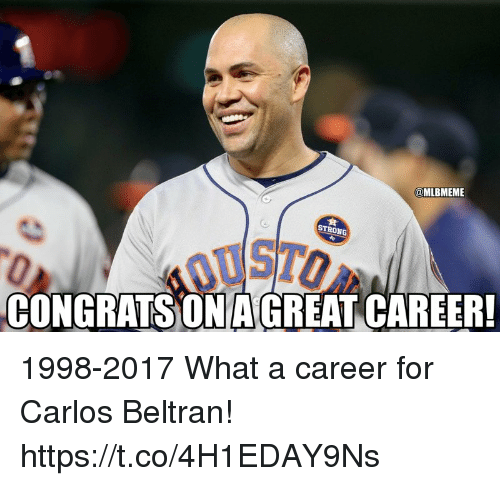 Carlos Beltran: @MLBMEME  STRONG  CONGRATS ON AGREAT CAREER! 1998-2017  What a career for Carlos Beltran! https://t.co/4H1EDAY9Ns