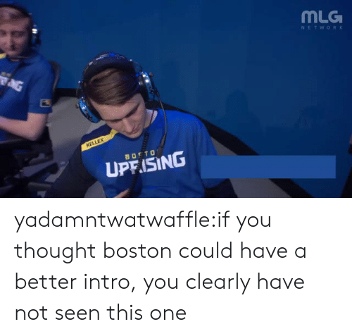 Mlg, Tumblr, and Blog: MLG  NETWORK  UP ISING yadamntwatwaffle:if you thought boston could have a better intro, you clearly have not seen this one