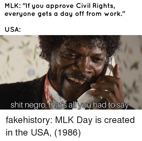 """MLK Day, Shit, and Tumblr: MLK: """"If you approve Civil Rights,  everyone gets a day off from work.""""  USA:  shit nearo, that's allvou had to say fakehistory:  MLK Day is created in the USA, (1986)"""
