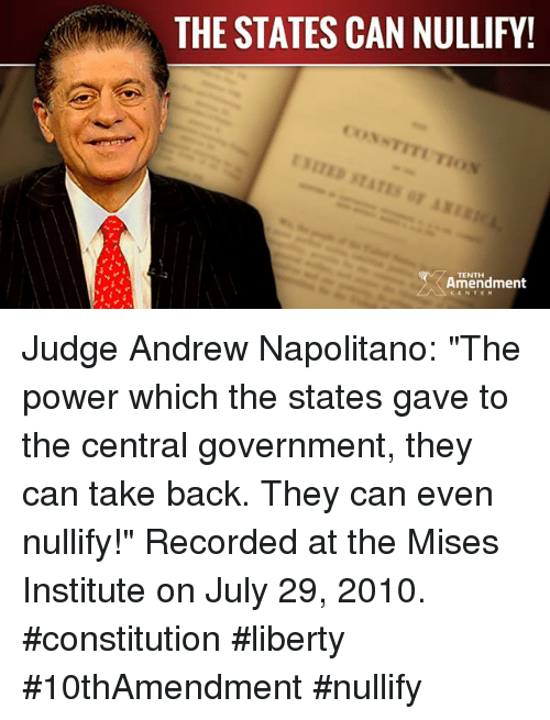 "constitute: MM THE STATES CAN NULLIFY!  NTITUTIo  TENTH  Amendment Judge Andrew Napolitano: ""The power which the states gave to the central government, they can take back. They can even nullify!""  Recorded at the Mises Institute on July 29, 2010.  #constitution #liberty #10thAmendment #nullify"