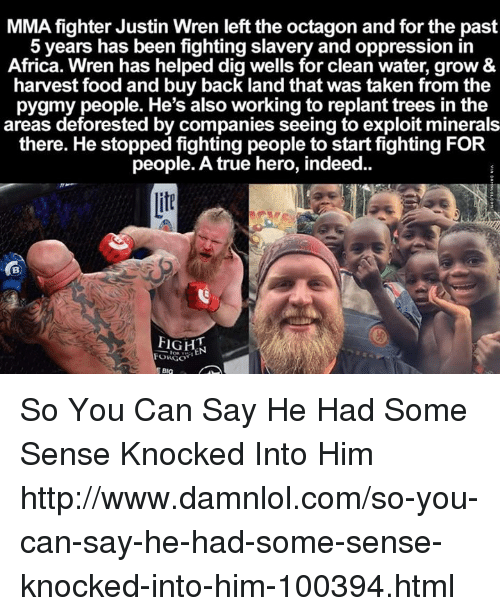 Exploitable: MMA fighter Justin Wren left the octagon and for the past  5 years has been fighting slavery and oppression in  Africa. Wren has helped dig wells for clean water, grow &  harvest food and buy back land that was taken from the  pygmy people. He's also working to replant trees in the  areas deforested by companies seeing to exploit minerals  there. He stopped fighting people to start fighting FOR  people. A true hero, indeed.  FIGH  FORGOT So You Can Say He Had Some Sense Knocked Into Him http://www.damnlol.com/so-you-can-say-he-had-some-sense-knocked-into-him-100394.html