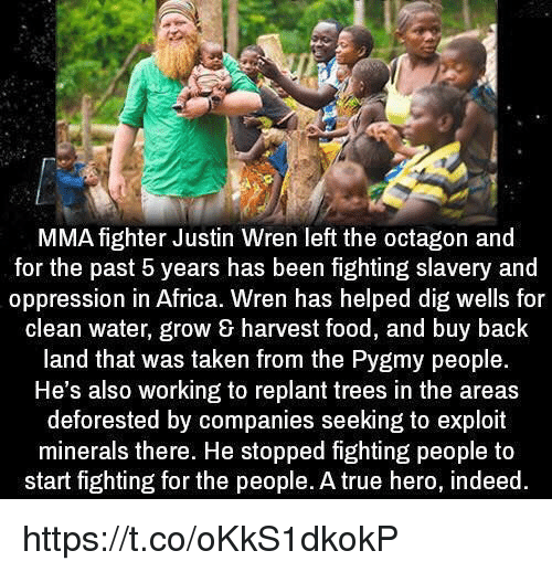 Exploitable: MMA fighter Justin Wren left the octagon and  for the past 5 years has been fighting slavery and  oppression in Africa. Wren has helped dig wells for  clean water, grow harvest food, and buy back  land that was taken from the Pygmy people.  He's also working to replant trees in the areas  deforested by companies seeking to exploit  minerals there. He stopped fighting people to  start fighting for the people. A true hero, indeed https://t.co/oKkS1dkokP