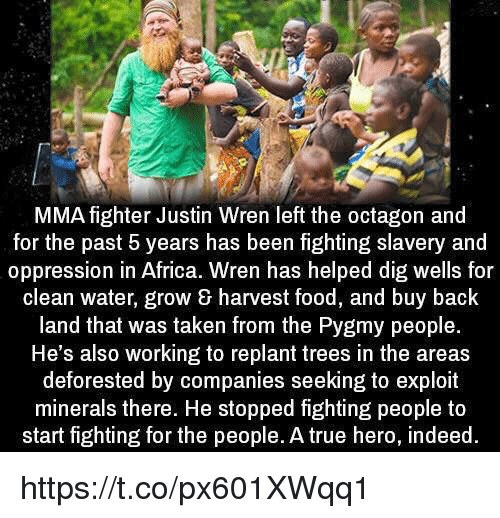 Exploitable: MMA fighter Justin Wren left the octagon and  for the past 5 years has been fighting slavery and  oppression in Africa. Wren has helped dig wells for  clean water, grow harvest food, and buy back  land that was taken from the Pygmy people.  He's also working to replant trees in the areas  deforested by companies seeking to exploit  minerals there. He stopped fighting people to  start fighting for the people. A true hero, indeed https://t.co/px601XWqq1