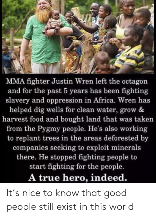 slavery: MMA fighter Justin Wren left the octagon  and for the past 5 years has been fighting  slavery and oppression in Africa. Wren has  helped dig wells for clean water, grow &  harvest food and bought land that was taken  from the Pygmy people. He's also working  to replant trees in the areas deforested by  companies seeking to exploit minerals  there. He stopped fighting people to  start fighting for the people.  A true hero, indeed. It's nice to know that good people still exist in this world