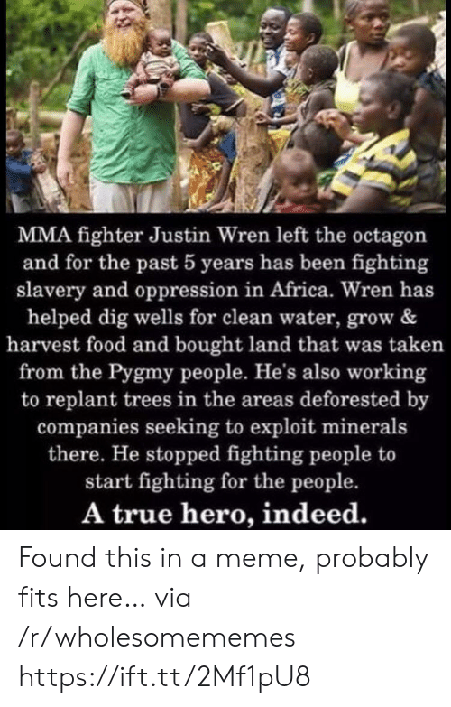 Seeking: MMA fighter Justin Wren left the octagon  and for the past 5 years has been fighting  slavery and oppression in Africa. Wren has  helped dig wells for clean water, grow &  harvest food and bought land that was taken  from the Pygmy people. He's also working  to replant trees in the areas deforested by  companies seeking to exploit minerals  there. He stopped fighting people to  start fighting for the people.  A true hero, indeed. Found this in a meme, probably fits here… via /r/wholesomememes https://ift.tt/2Mf1pU8