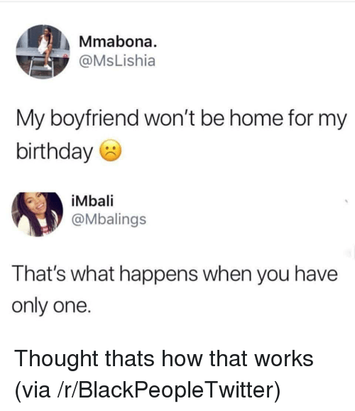 Blackpeopletwitter, Home, and Boyfriend: Mmabona.  @MsLishia  My boyfriend won't be home for my  birthdaye  iMbali  @Mbalings  That's what happens when you have  only one Thought thats how that works (via /r/BlackPeopleTwitter)