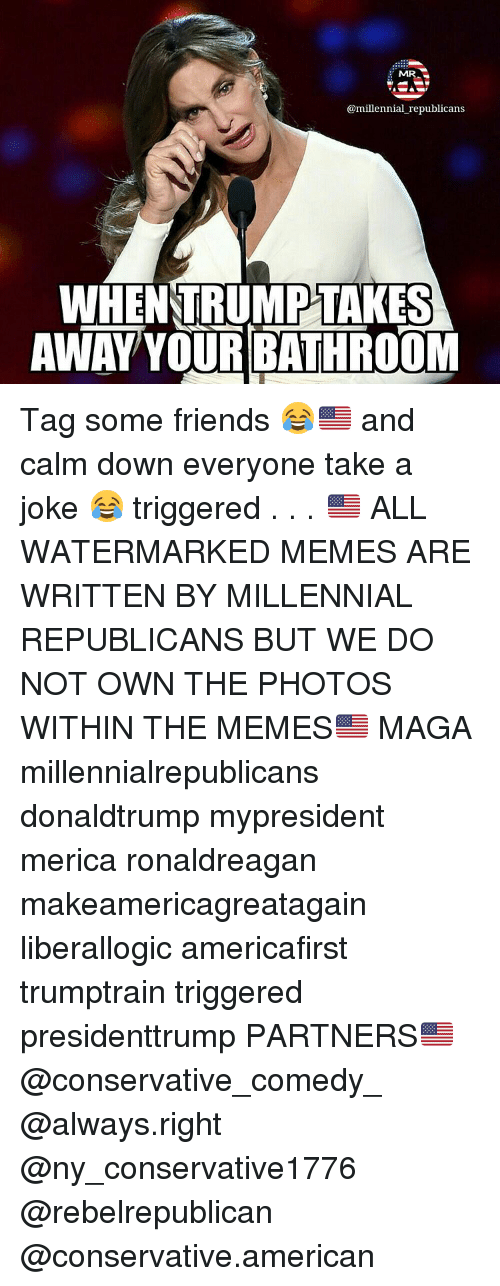 mmr: MMR  @millennial republicans  WHEN TRUMP TAKES  AWAY YOUR BATHROOM Tag some friends 😂🇺🇸 and calm down everyone take a joke 😂 triggered . . . 🇺🇸 ALL WATERMARKED MEMES ARE WRITTEN BY MILLENNIAL REPUBLICANS BUT WE DO NOT OWN THE PHOTOS WITHIN THE MEMES🇺🇸 MAGA millennialrepublicans donaldtrump mypresident merica ronaldreagan makeamericagreatagain liberallogic americafirst trumptrain triggered presidenttrump PARTNERS🇺🇸 @conservative_comedy_ @always.right @ny_conservative1776 @rebelrepublican @conservative.american