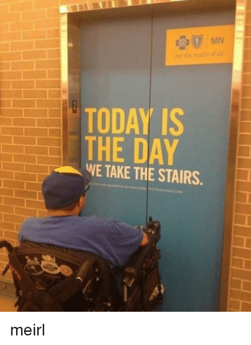 today is the day: MN  TODAY IS  THE DAY  WE TAKE THE STAIRS meirl
