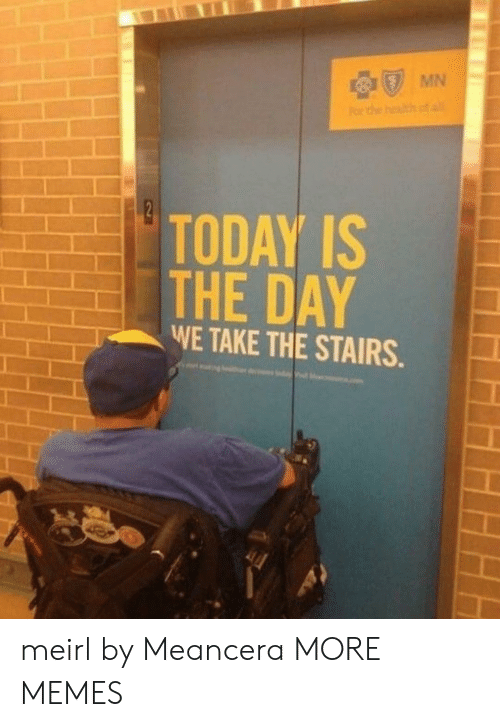 today is the day: MN  TODAY IS  THE DAY  WE TAKE THE STAIRS meirl by Meancera MORE MEMES