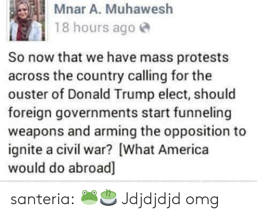 America, Donald Trump, and Omg: Mnar A. Muhawesh  18 hours ago  So now that we have mass protests  across the country calling for the  ouster of Donald Trump elect, should  foreign governments start funneling  weapons and arming the opposition to  ignite a civil war? [What America  would do abroad] santeria:  🐸🍵  Jdjdjdjd omg