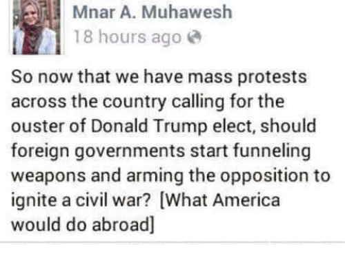 America, Memes, and Protest: Mnar A. Muhawesh  18 hours ago  So now that we have mass protests  across the country calling for the  ouster of Donald Trump elect, should  foreign governments start funneling  weapons and arming the opposition to  ignite a civil war? [What America  would do abroad]
