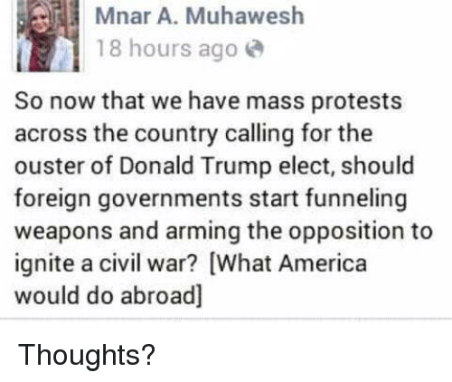 Memes, Protest, and Ignition: Mnar A. Muhawesh  18 hours ago  So now that we have mass protests  across the country calling for the  ouster of Donald Trump elect, should  foreign governments start funneling  weapons and arming the opposition to  ignite a civil war? What America  would do abroad] Thoughts?