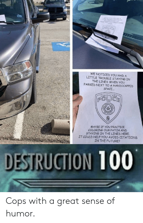 Future, Police, and Help: MNEne  oo  NT T NCARE  ne  O  WE NOTICED YOU HAD A  LITTLE TROUBLE STAYING IN  THE LINES WHEN YOU  PARKED NEXT TO A HANDICAPPED  SPACE..  SOUTHLAKE  POLICE  DPS  MAYBE IF YOU PRACTICE  COLORING OUR PATCH AND  STAYING IN THE LINES HERE  IT COULD HELP YOU AVOID CITATIONS  IN THE FUTURE?  DESTRUCTION 100  www. uNN Cops with a great sense of humor.