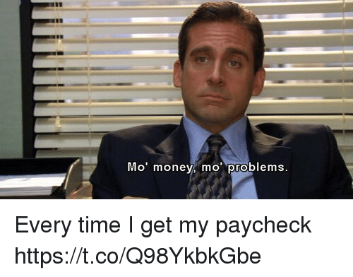 Memes, Money, and Time: Mo' money, mo problems Every time I get my paycheck https://t.co/Q98YkbkGbe