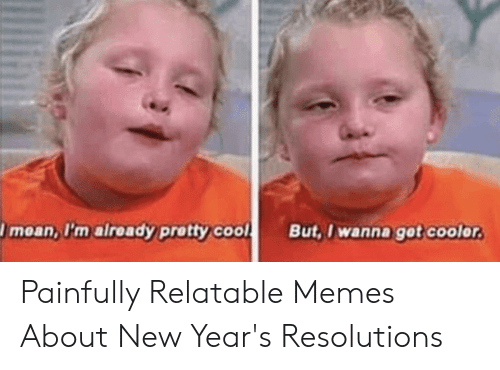 New Years Resolution Meme: moan, I'm already pretty coolBut, I wanna gat coolor Painfully Relatable Memes About New Year's Resolutions