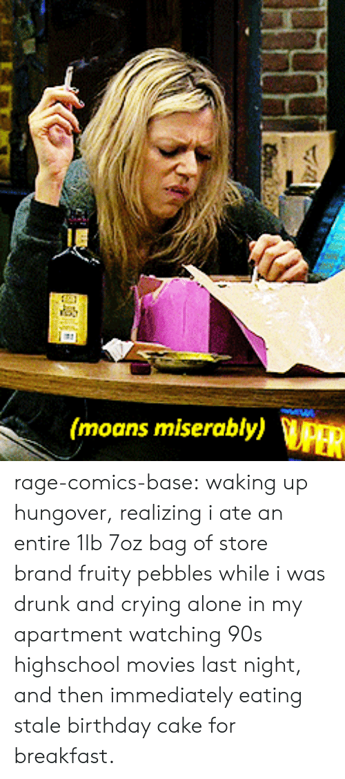 Being Alone, Birthday, and Crying: (moans miserably) rage-comics-base:  waking up hungover, realizing i ate an entire 1lb 7oz bag of store brand fruity pebbles while i was drunk and crying alone in my apartment watching 90s highschool movies last night, and then immediately eating stale birthday cake for breakfast.