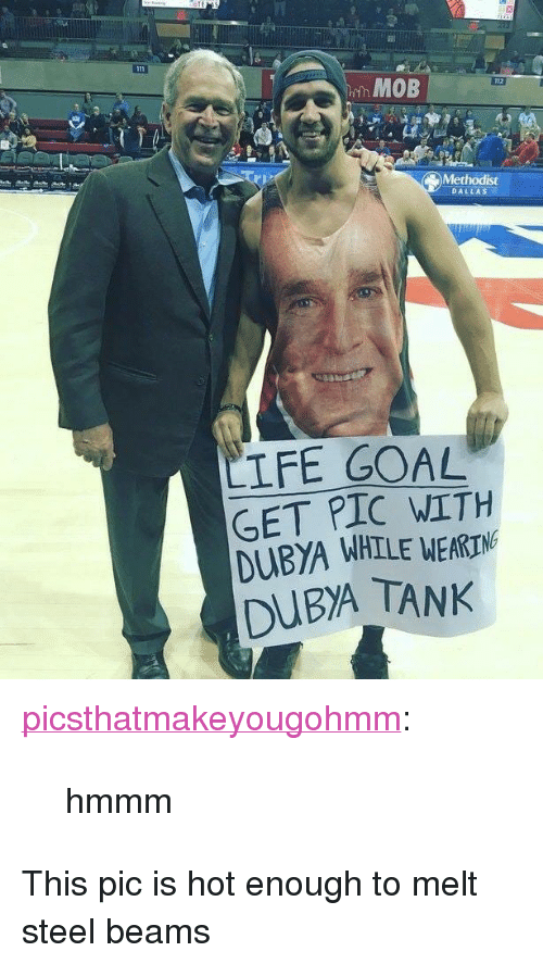 """steel beams: MOB  Methodist  DALLAS  LIFE GOAL  GET PIC WITH  DUBYA WHILE WEA  DUBA TANK  RIN <p><a href=""""https://picsthatmakeyougohmm.tumblr.com/post/171628151294/hmmm"""" class=""""tumblr_blog"""">picsthatmakeyougohmm</a>:</p>  <blockquote><p>hmmm</p></blockquote>  <p>This pic is hot enough to melt steel beams</p>"""