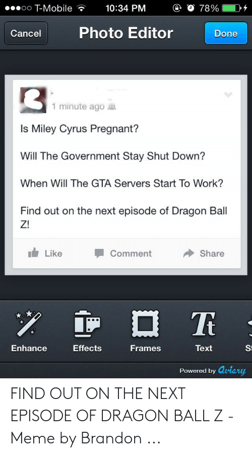 Dragon Ball Z Meme: Mobile  10:34 PM  O 78%;  Photo Editor  Cancel  Done  1 minute ago  Is Miley Cyrus Pregnant?  Will The Government Stay Shut Down?  When Will The GTA Servers Start To Work?  Find out on the next episode of Dragon Ball  Z!  Like  Comment  Share  Text  Effects  Frames  St  Enhance  Powered by Qviary FIND OUT ON THE NEXT EPISODE OF DRAGON BALL Z - Meme by Brandon ...
