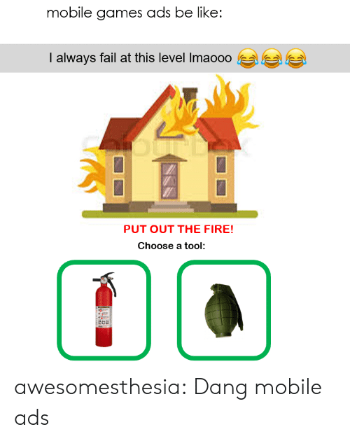 A Tool: mobile games ads be like:  I always fail at this level Imaooo  PUT OUT THE FIRE!  Choose a tool awesomesthesia:  Dang mobile ads