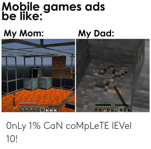 Be Like, Dad, and Games: Mobile games ads  be like:  My Mom:  My Dad: 0nLy 1% CaN coMpLeTE lEVel 10!