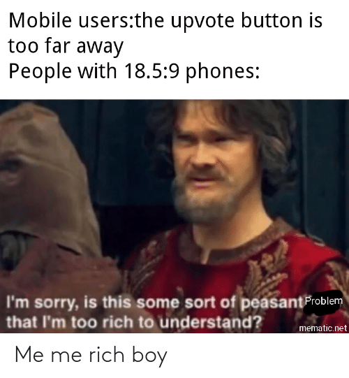 Rich Boy: Mobile users:the upvote button is  too far away  People with 18.5:9 phones:  I'm sorry, is this some sort of peasantFroblem  that l'm too rich to understand?  mematic.net Me me rich boy