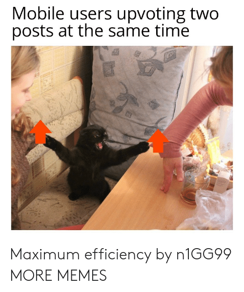 Maximum: Mobile users upvoting two  posts at the same time Maximum efficiency by n1GG99 MORE MEMES