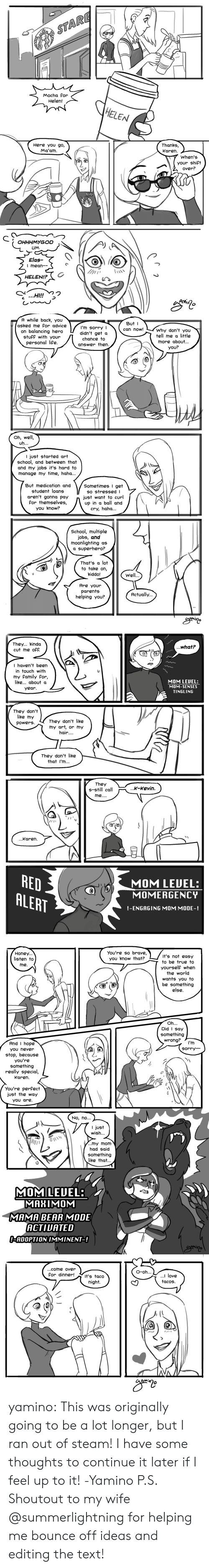tingling: Mocha For  Helen!  HELEN  Here yoU go,  Ma'am  Thanks,  Karen.  When's  your shift  over?  OHHHMYGOD  UM  Elas-  | meah-  HELEN!!?  AMÍ   A while back, you  asked me Por advice  on balancing hero  stufF with your  personal life  But I  can now!  I'm sorry l  didn't get a  chance to  answer then.  Why don't you  tell me a little  more about.  YOU?  CT  Oh, well,  I just started art  school, and between that  and my jobs it's hard to  manage my time, haha  But medication and  student loans  aren't gonna pay  For themselves,  you know?  Sometimes I get  so stressed I  just want to curl  up in a ball and  cry, haha...  School, multiple  jobs, and  moonlighting as  a superhero?  That's a lot  to take on,  kiddo!  Well  Are your  parents  helping you?  Actually...  AMi   They... kinda  cut me off.  ...what?  I haven't been  in touchwith  my family For,  like about a  year.  MOM LEUEL:  MOM-SENSES  TINGLING  They don't  like my  powerg  They don't like  my art, or my  hair....  They don't like  that l'm...  They  s-stl call  K-xevin.  ...Karen  RED  ALERT  MOM LEDEL:  MOMERGENCY  !-ENGAGING MOM MODE-!   Honey...  listen to  me.  You're so brave,  you know that?  It's not easy  to be true to  yourself when  the world  wants you to  be something  else  I IL  Did I Say  something  wrong?  l'm  sorry  And I hope  you never  stop, because  you're  something  really special,  Karen.  You're perfect  just the way  You are  No, no...  I just  wish..  /...my mom  had said  something  like that...  MOMLEUEL  MAMA BEAR MODE  ACTIUATED  ADOPT 10 IMMINE T-1   ...come over  For dinner! t's taco  O-oh...  l love  tacos  night.  ぐ  (O  Mt yamino:  This was originally going to be a lot longer, but I ran out of steam! I have some thoughts to continue it later if I feel up to it! -Yamino P.S. Shoutout to my wife @summerlightning for helping me bounce off ideas and editing the text!
