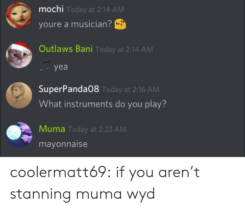 Stanning: mochi  youre a musician?  Outlaws Bani Today at 2:14 ANM  Today at 2:14 AM  yea   SuperPanda08  What instruments do you play?  Today at 2:16 AM  Muma Today at 2:23 AM  mayonnaise coolermatt69:  if you aren't stanning muma wyd