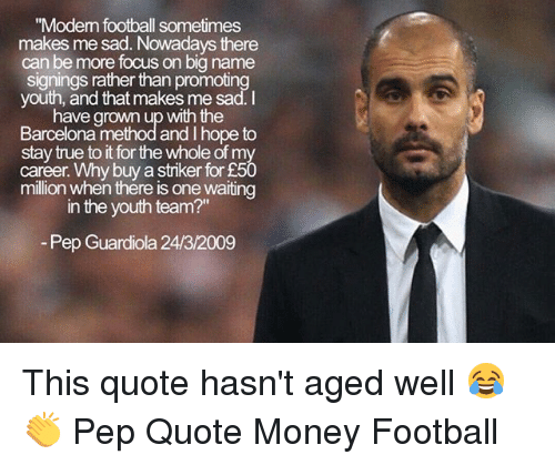 """pep guardiola: """"Modem football sometimes  makes me sad. Nowadays there  can be more focus on big name  signings rather than promoting  youth, and that makes me sad.I  have grown up with the  Barcelona method and I hope to  stay true to it for the whole of my  career. Why buy a striker for £50  million when thére is one waiting  in the youth team?""""  Pep Guardiola 24/3/2009 This quote hasn't aged well 😂👏 Pep Quote Money Football"""