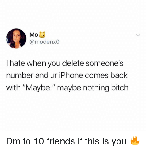 "Bitch, Friends, and Iphone: @modenx0  I hate when you delete someone's  number and ur iPhone comes back  with ""Maybe:""maybe nothing bitch Dm to 10 friends if this is you 🔥"